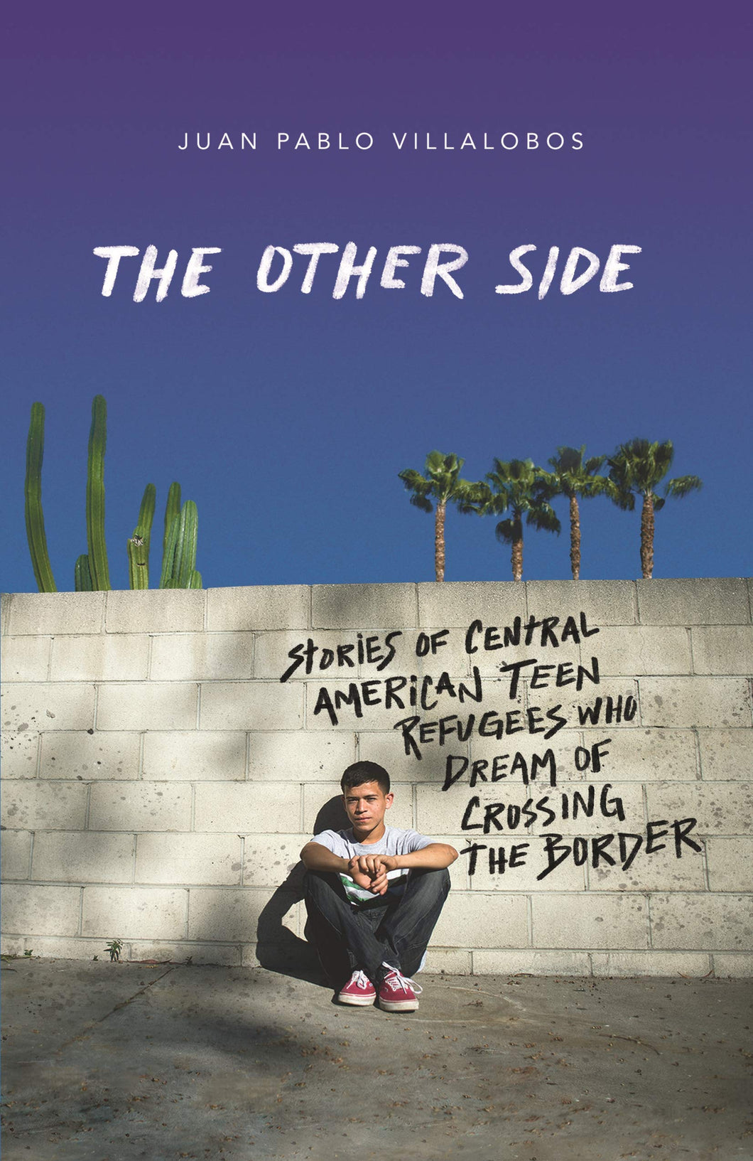 The Other Side: Stories of Central American Teen Refugees who Dream of Crossing the Border by Juan Pablo Villalobos
