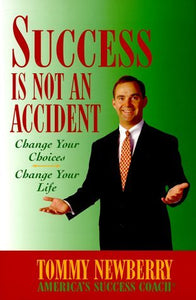 Success Is Not an Accident: Change Your Choices; Change Your Life by Tommy Newberry