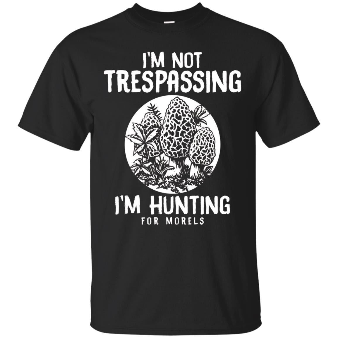 I'm Not Trespassing I'm Hunting For Morels Mushroom T-Shirt