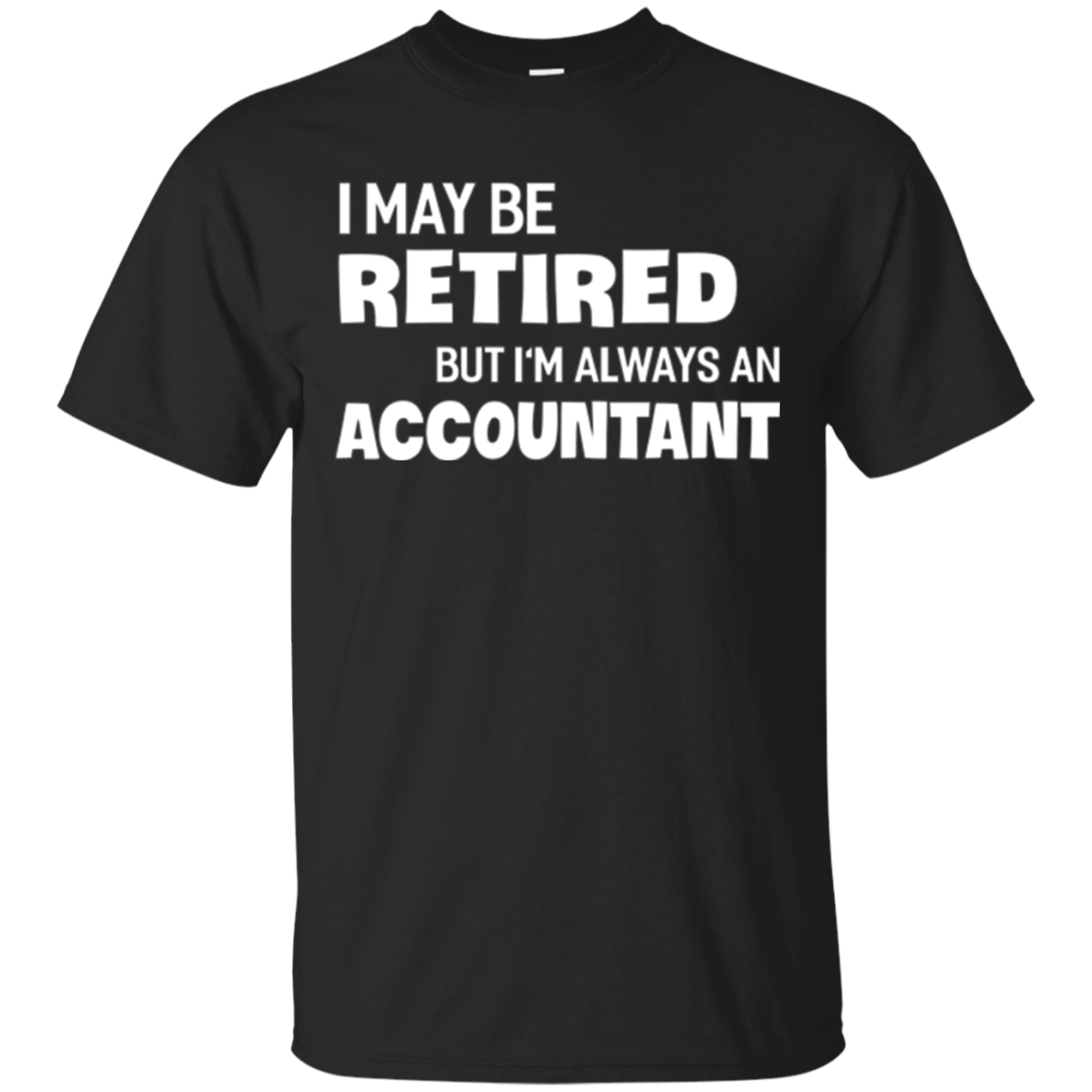 I May Be Retired but I'm Always an Accountant T-shirt