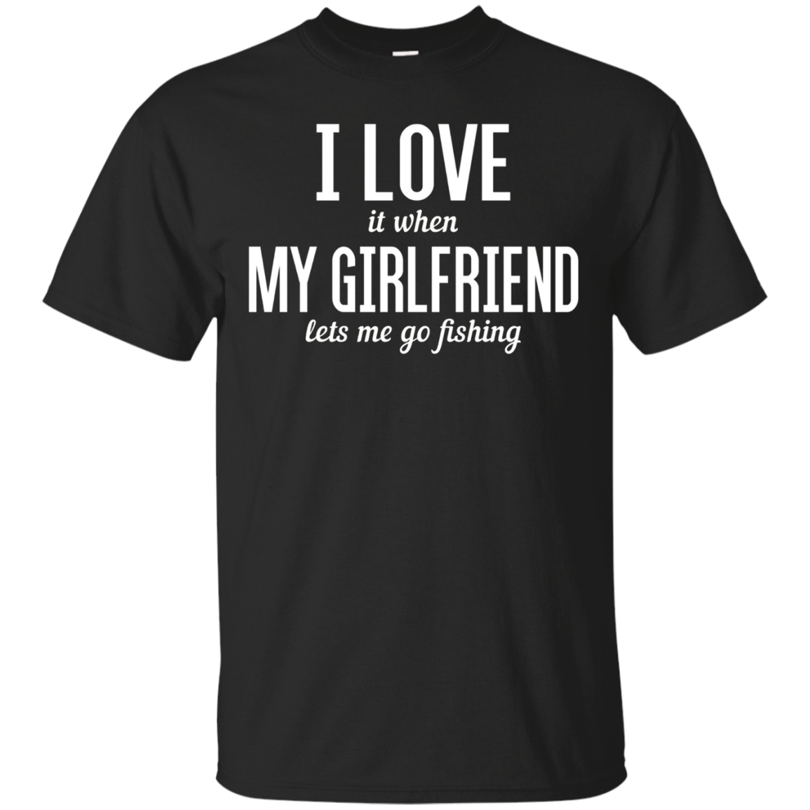 I Love it When My Girlfriend Lets Me Go Fishing Funny TShirt