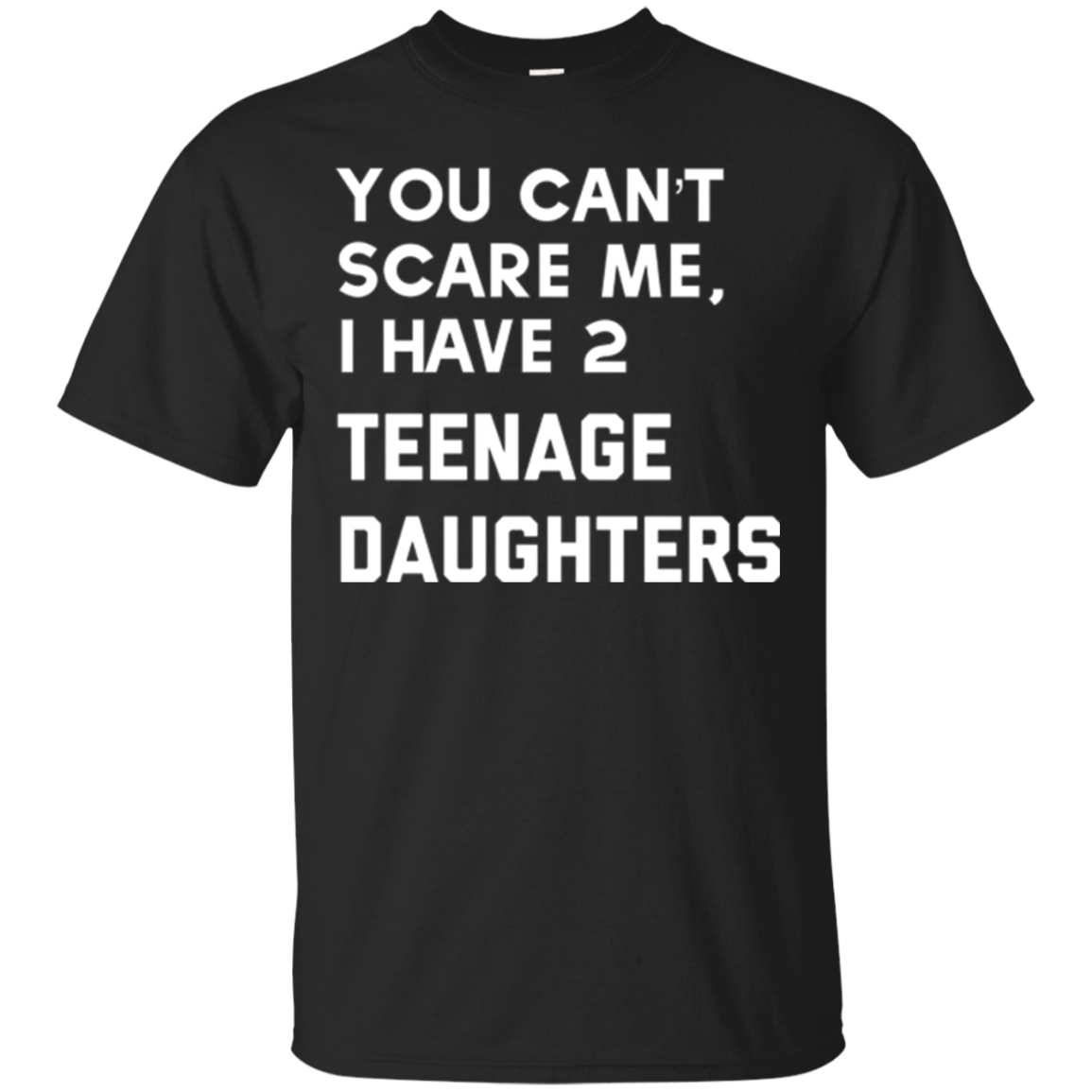 You Cant Scare Me, I Have Two Teenage Daughters tShirt