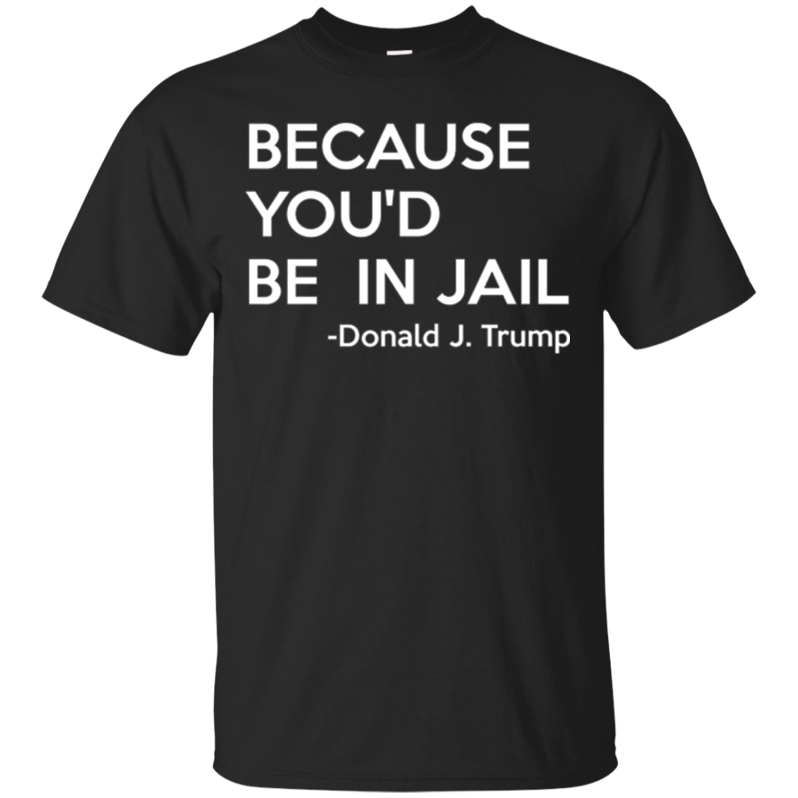 Because You'd Be In Jail T Shirt - Donald Trump Quote