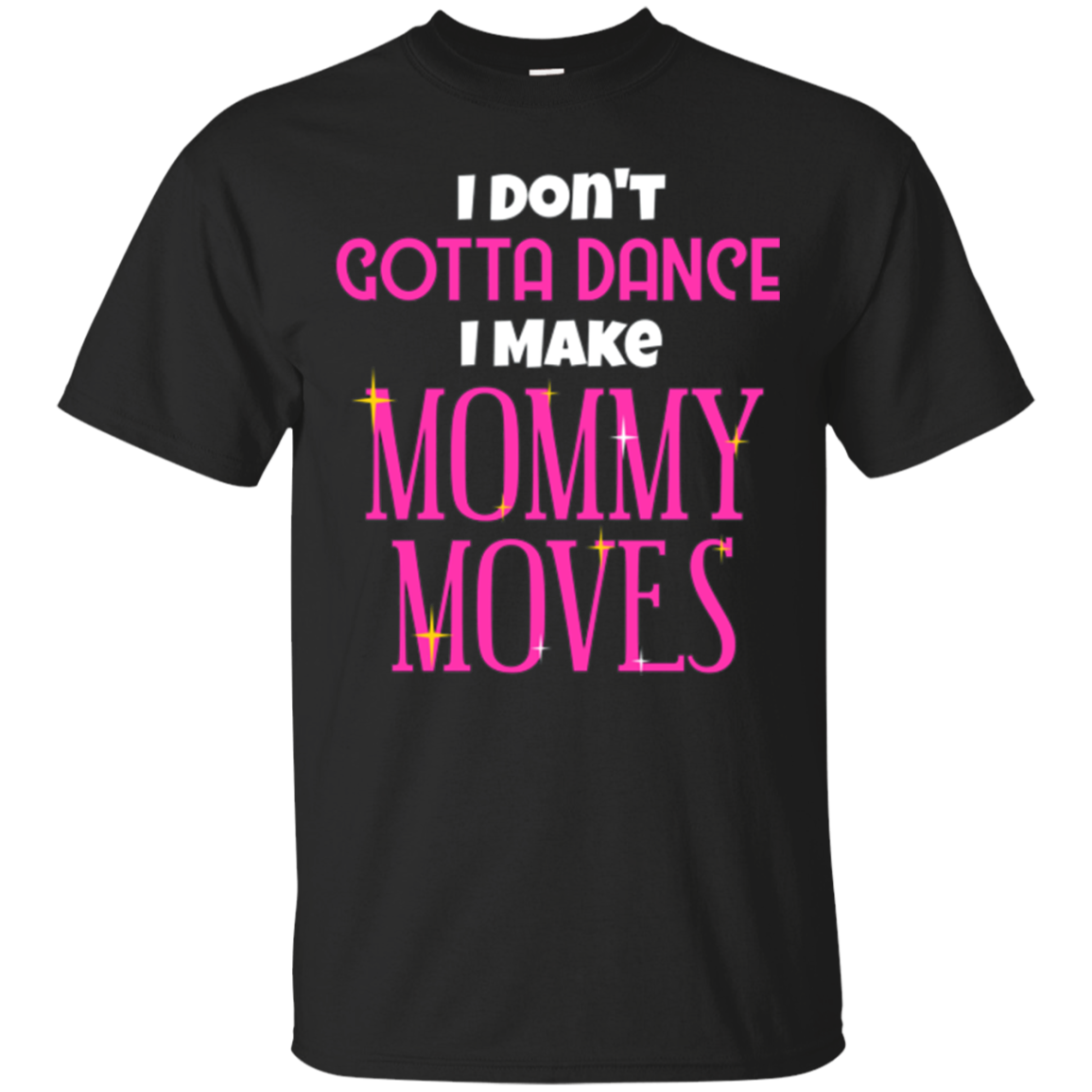 Funny I Dont Gotta Dance I Make Mommy Moves T-shirt Saying