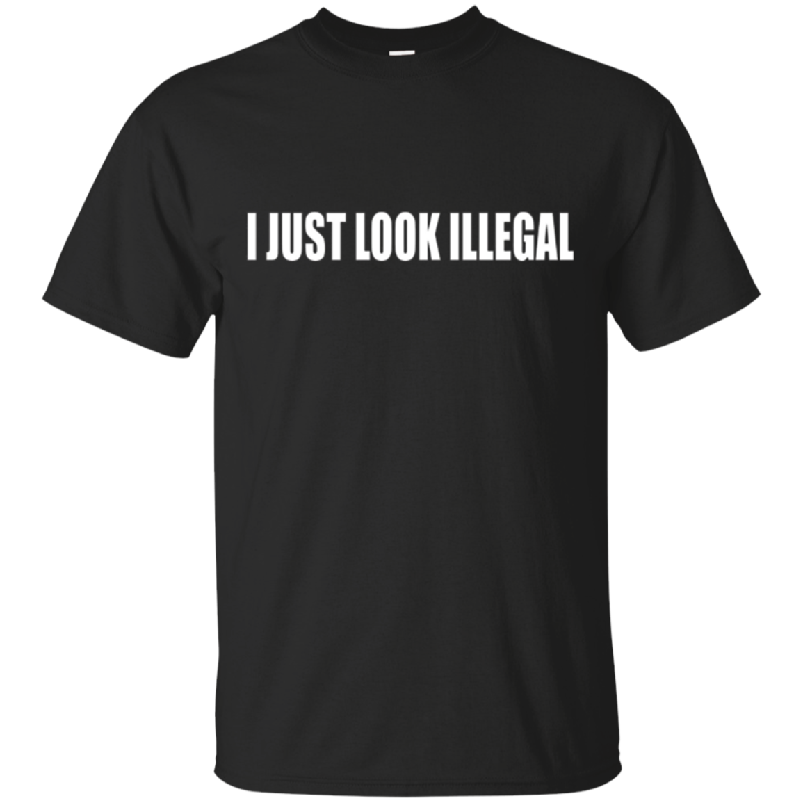 I Just Look Illegal - Funny Trump Political Refugee Shirt