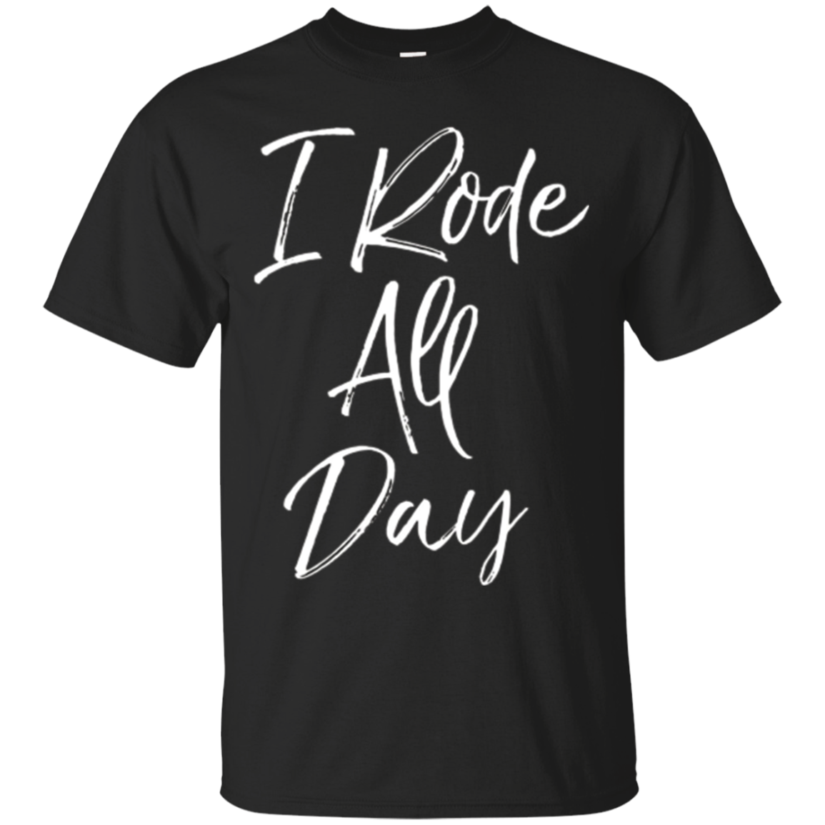 I Rode All Day Shirt Fun Cute Horse Equestrian Lover Tee