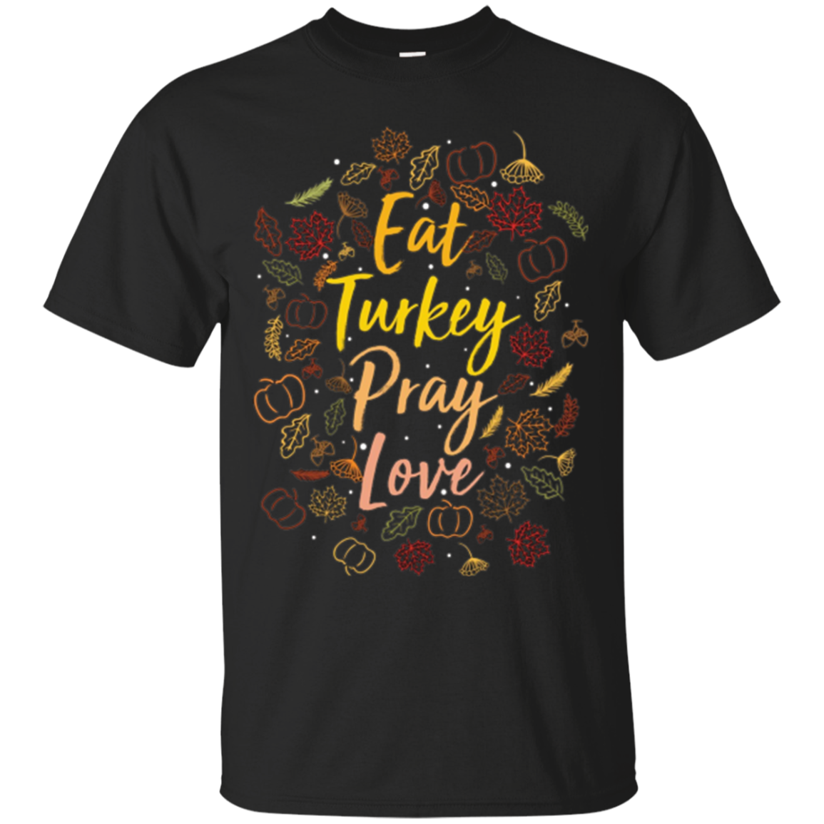 Eat Turkey Pray Love Festive Thanksgiving Day T-Shirt