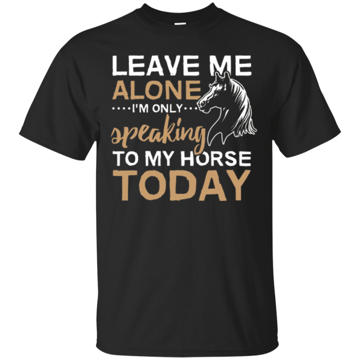 Leave Me Alone I'm Only Speaking To My Horse Today T-Shirt