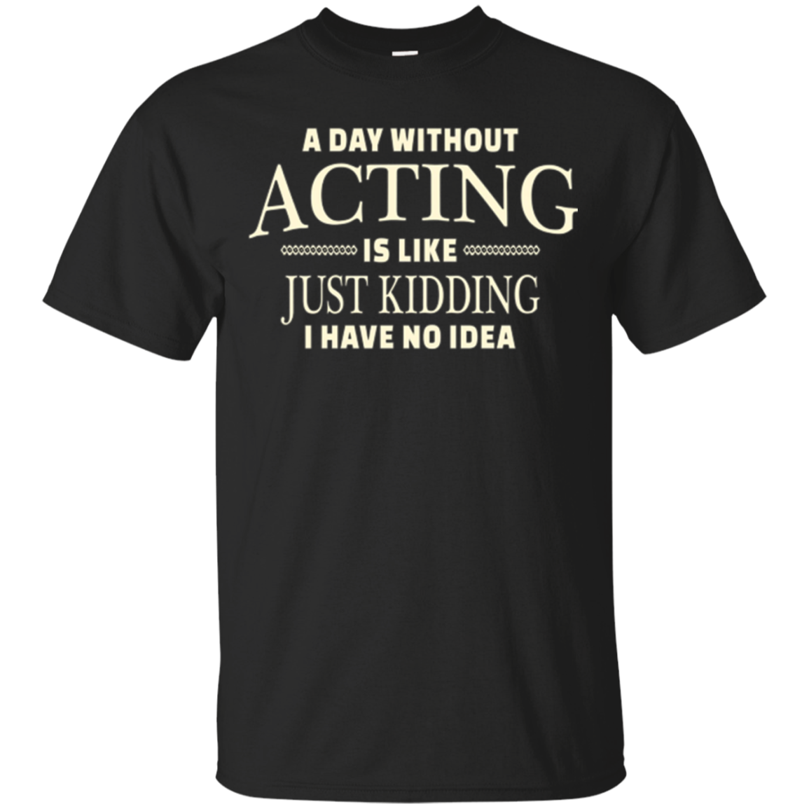 A Day Without Acting T-shirt for Stage Actress and Actors