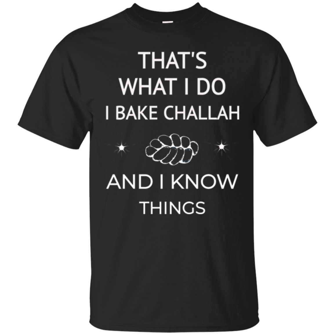 Shabbat That What I Do I Bake Challah And I Know Things Tees