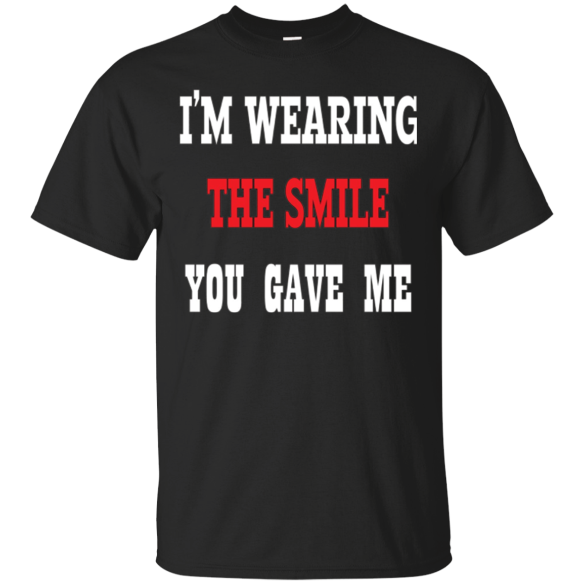 I'M WEARING THE SMILE YOU GAVE ME T-shirt