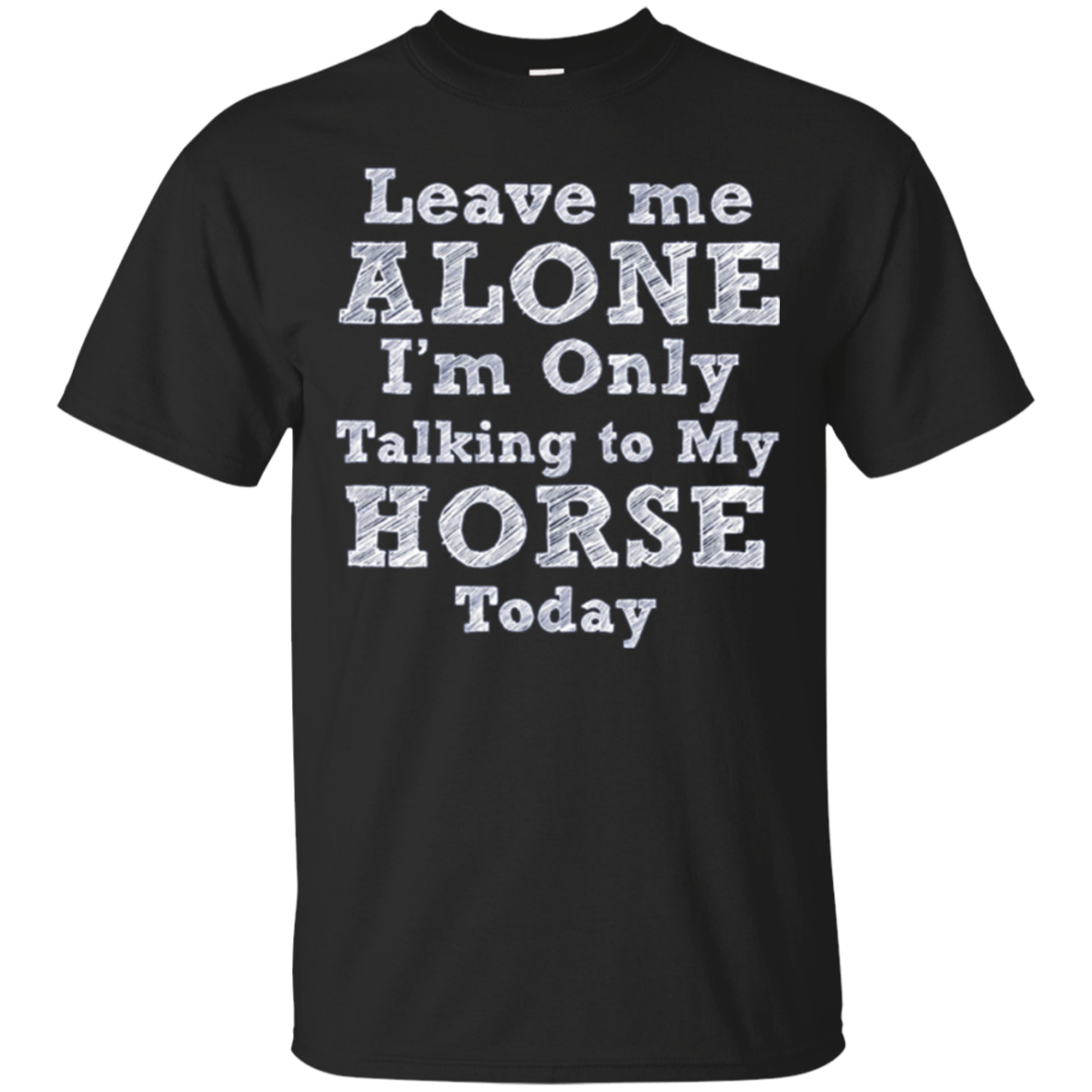 Leave me alone I'm only talking to my Horse today t shirt