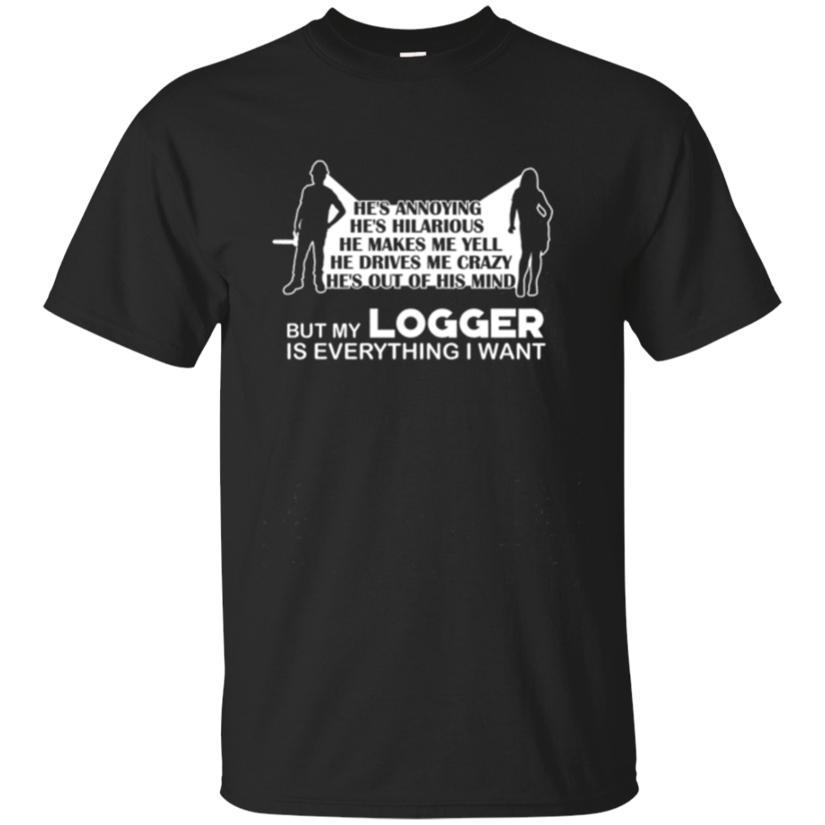 Logger Wife Shirt He's Annoying My Logger Everything I Want