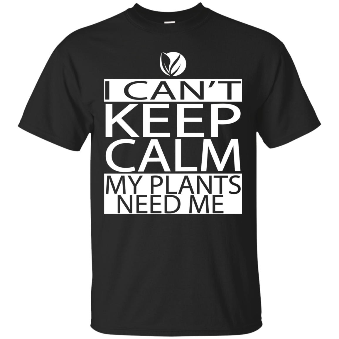 I Can't Keep Calm My Plants Need Me Shirt Funny Gardening