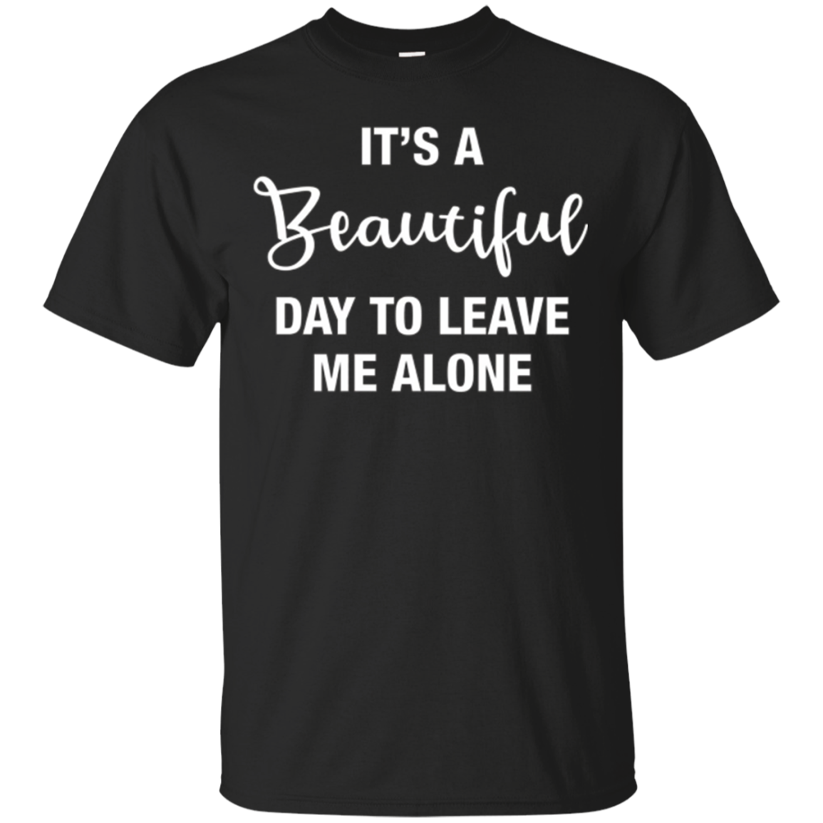 True Life Tees: It's A Beautiful Day To Leave Me Alone Shirt
