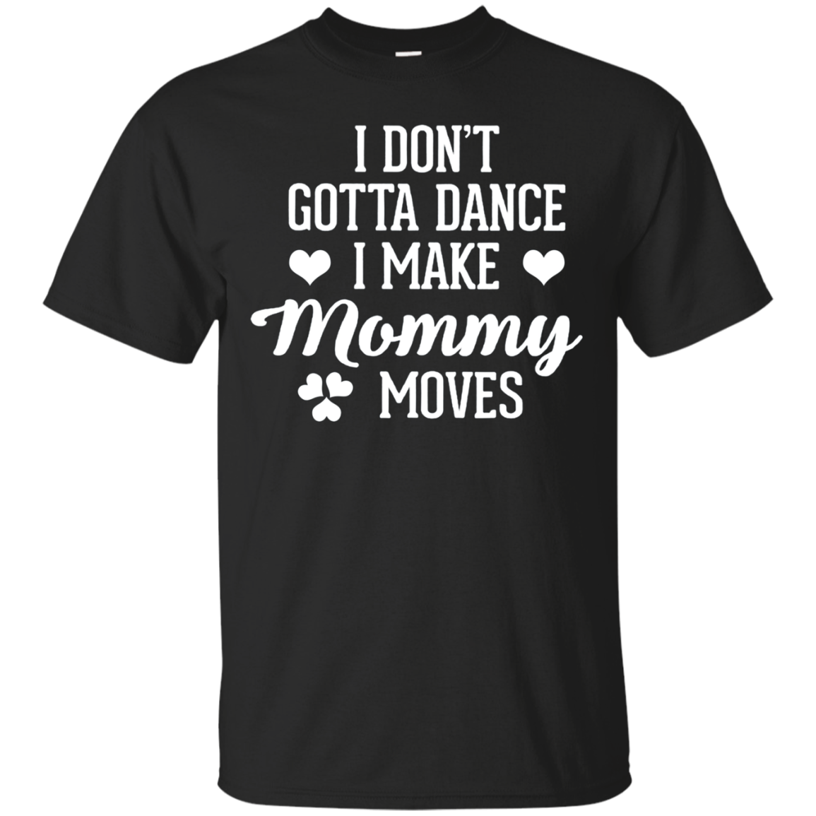 I Don't Gotta Dance I Make Mommy Moves T-Shirt