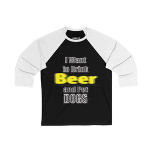 I Want To Drink Beer And Pet Dogs Unisex 3/4 Sleeve Baseball Tee