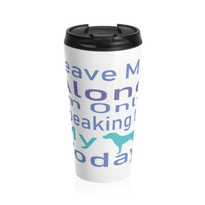 Leave Me Alone I'm Only Speaking to my Dog Today Stainless Steel Travel Mug