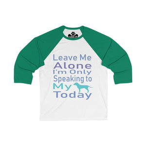 Leave Me Alone I Am Only Speaking To My Dog Today Unisex 3/4 Sleeve Baseball Tee