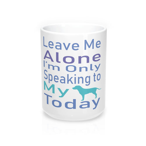 Leave Me Alone I'm Only Speaking to my Dog Today Coffee/Tea Mug 15oz