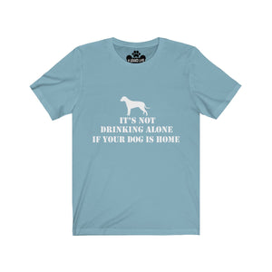 It's Not Drinking Alone If Your Dog Is Home Unisex Short Sleeve Tee
