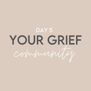'Good Grief' Challenge: Day 5 // Your Grief Community