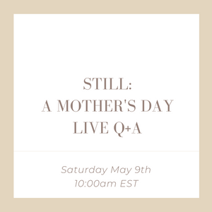 Still: a Mother's Day Live Panel Q+A - Pregnancy + Infant Loss