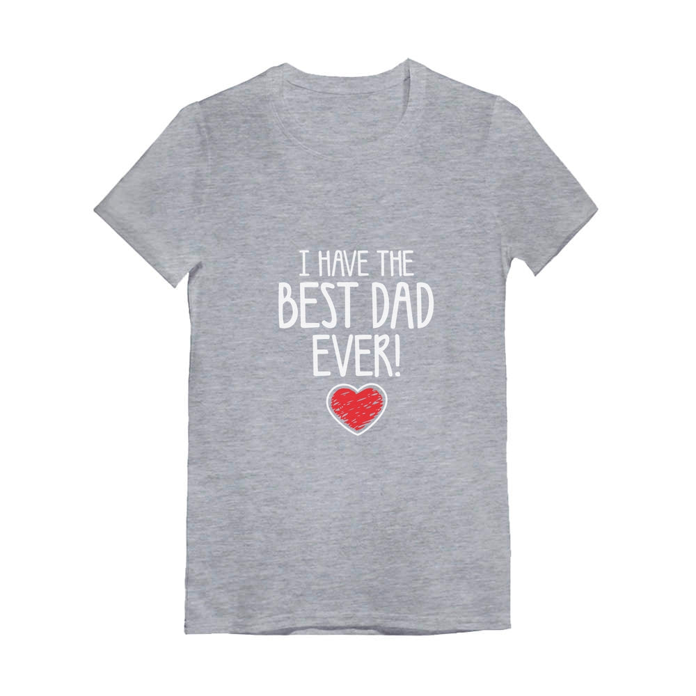 I Have The BEST DAD EVER! Toddler Kids Girls' Fitted T-Shirt