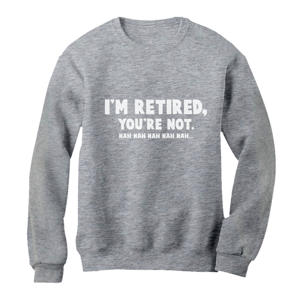 Retirement Gift Idea I'm Retired You're Not Nah Nah Sweatshirt