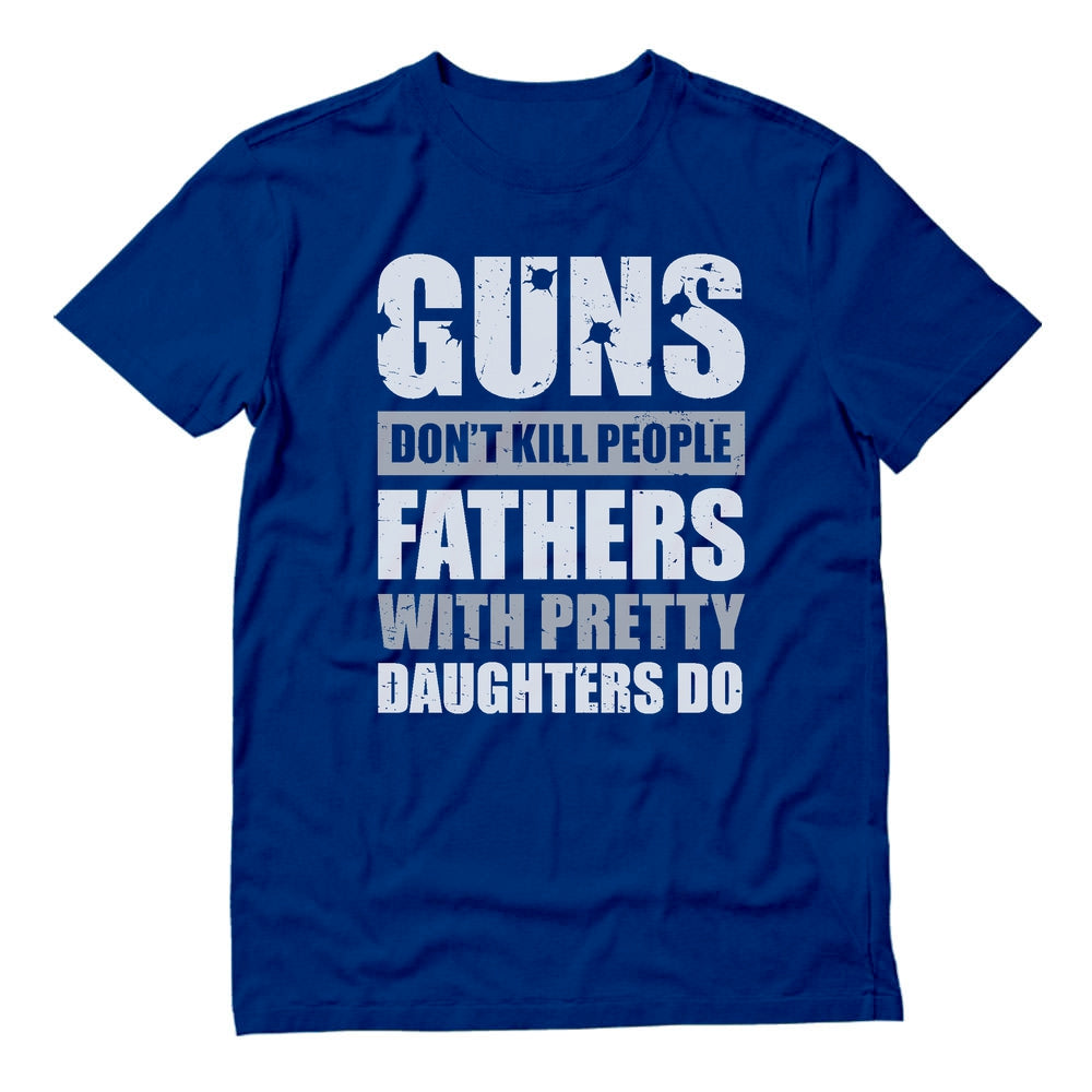 Guns Don't Kill People Fathers with Pretty Daughters Do T-Shirt