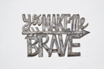 You Make Me Brave Metal Art