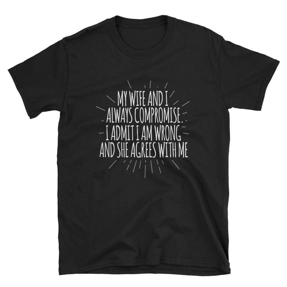 My wife and I always compromise. I admit I am wrong and she agrees with  me T-Shirt