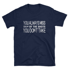 You'll always miss 100% of the shots you don't take T-Shirt