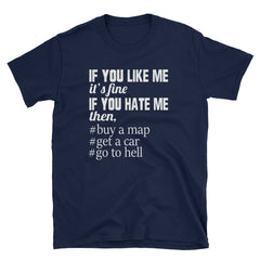 If you like me it's fine if you hate me then, #buy a map #get a car #go to hell T-Shirt