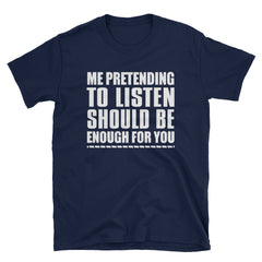 Me pretending to listen should be enough for you T-Shirt