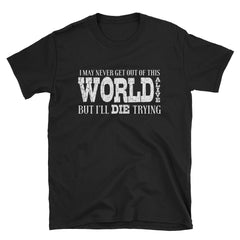I may never get out of this world alive but I'll die trying T-Shirt