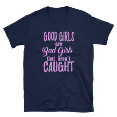Good girls are bad girls that aren't caught T-Shirt