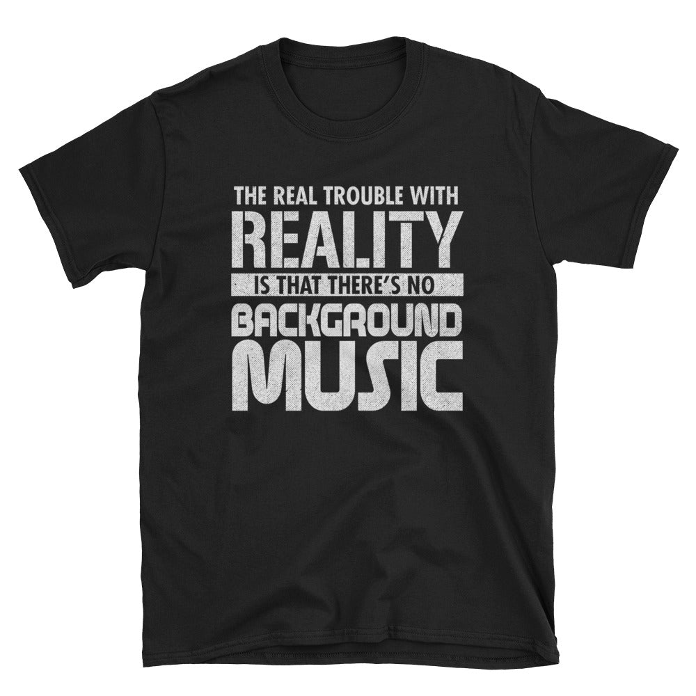 The real trouble with reality is that there's no background music T-Shirt
