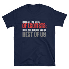 There are two kinds of egotists: those who admit it, and the rest of us T-Shirt
