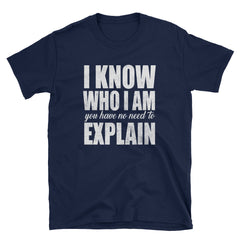 I know who I am you have no need to explain T-Shirt