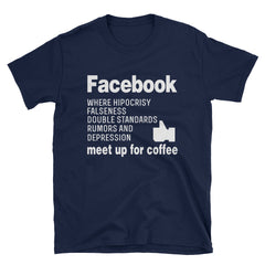 Facebook where hipocrisy falseness double standards rumors and depression meet up for coffee T-Shirt