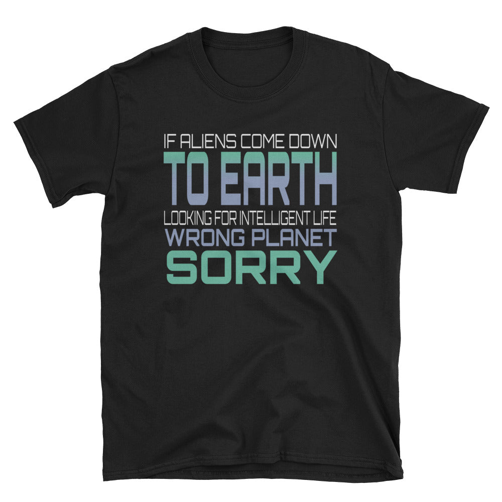 If aliens come down to earth looking for intelligent life wrong planet sorry T-Shirt