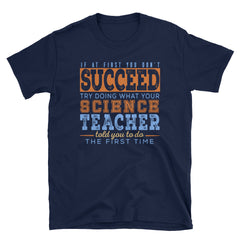 If at first you don't succeed try doing what your science teacher told you to do the first time T-Shirt