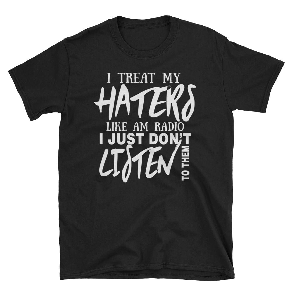 I treat my haters like am radio I just don't listen to them T-Shirt