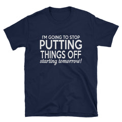 I'm going to stop putting things off starting tomorrow! T-Shirt