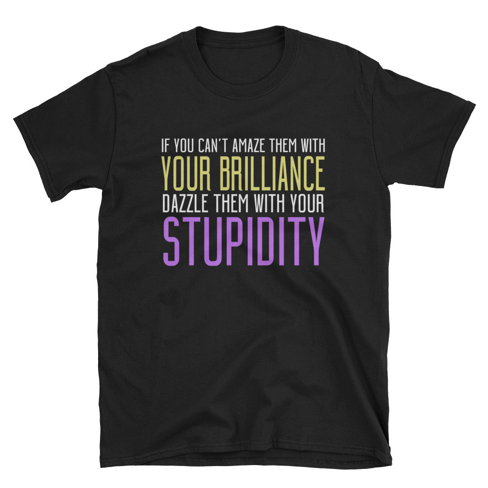 If you can't amaze them with your brilliance dazzle them with your stupidity T-Shirt