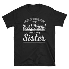 I never try to make anyone my bestfriend because I already have one she is my sister T-Shirt