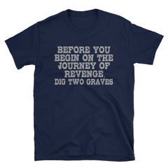 Before you begin on the journey of revenge dig two graves T-Shirt