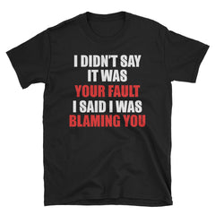 I Didn't Say It Was Your Fault I Said I Was Blaming You T-Shirt