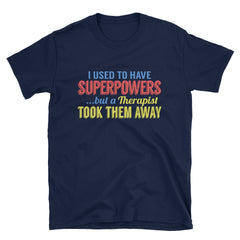 I used to have superpowers...but a Therapist took them away T-Shirt
